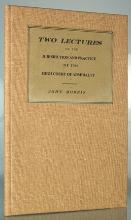 MORRIS, JOHN - Two Lectures on the Jurisdiction and Practice of the High Court of Admiralty of England, Delivered before the Incorporated Law Society, at the Hall of the Institution, Chancery Lane, London [etc.]